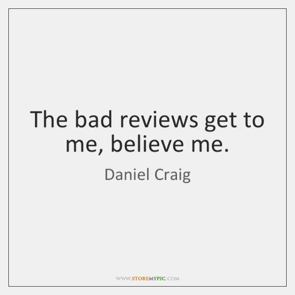 The bad reviews get to me, believe me.