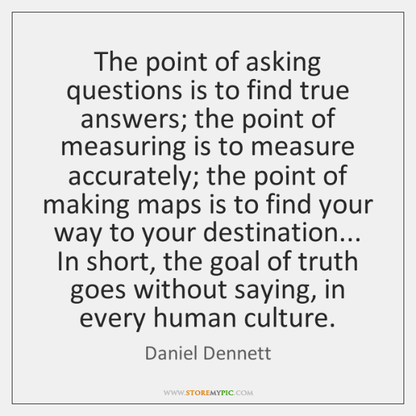 The point of asking questions is to find true answers; the point ...