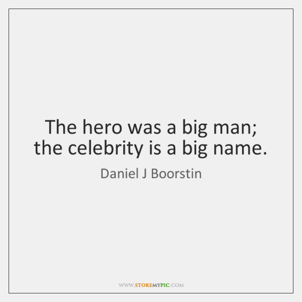 The hero was a big man; the celebrity is a big name.