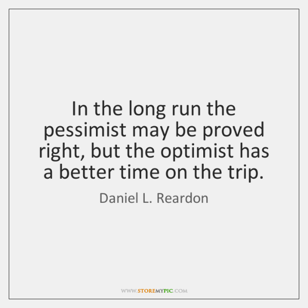 In the long run the pessimist may be proved right, but the ...