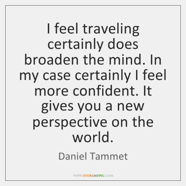 I feel traveling certainly does broaden the mind. In my case certainly ...