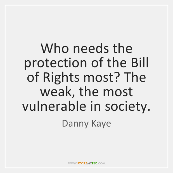 Who needs the protection of the Bill of Rights most? The weak, ...
