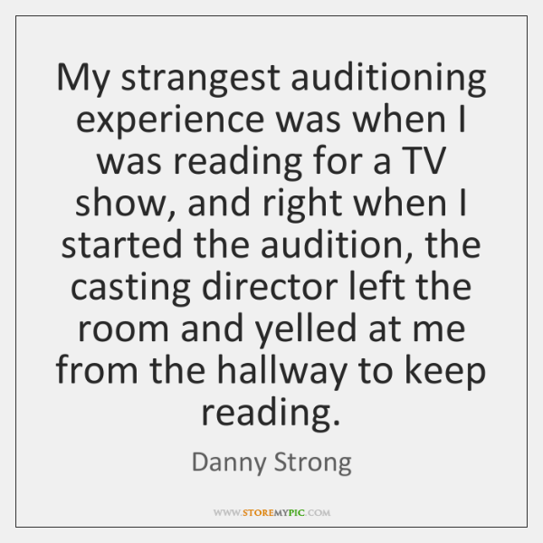 My strangest auditioning experience was when I was reading for a TV ...