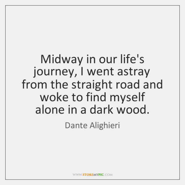 Midway in our life's journey, I went astray  from the straight road ...