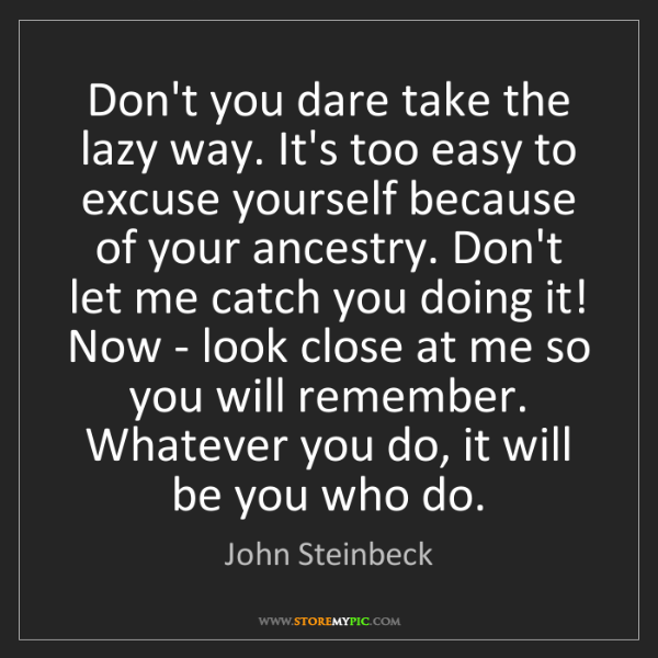 John Steinbeck: Don't you dare take the lazy way. It's too easy to excuse...