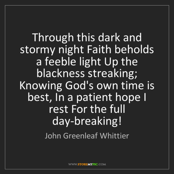 John Greenleaf Whittier: Through this dark and stormy night Faith beholds a feeble...