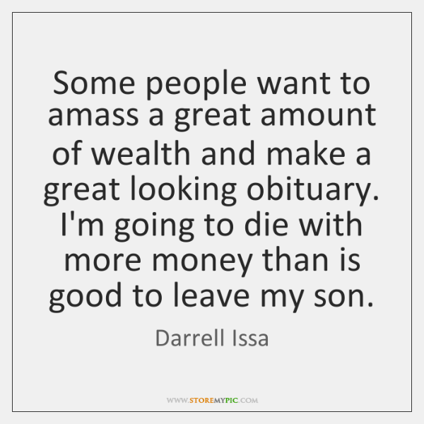 Some people want to amass a great amount of wealth and make ...