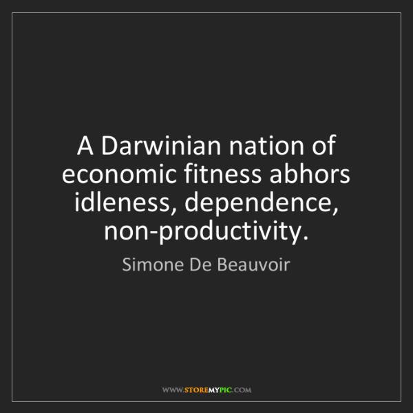Simone De Beauvoir: A Darwinian nation of economic fitness abhors idleness,...