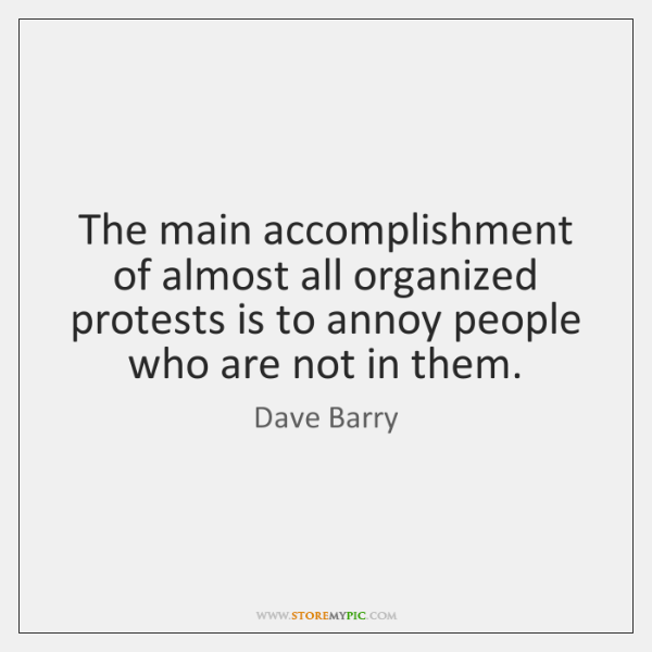 The main accomplishment of almost all organized protests is to annoy people ...