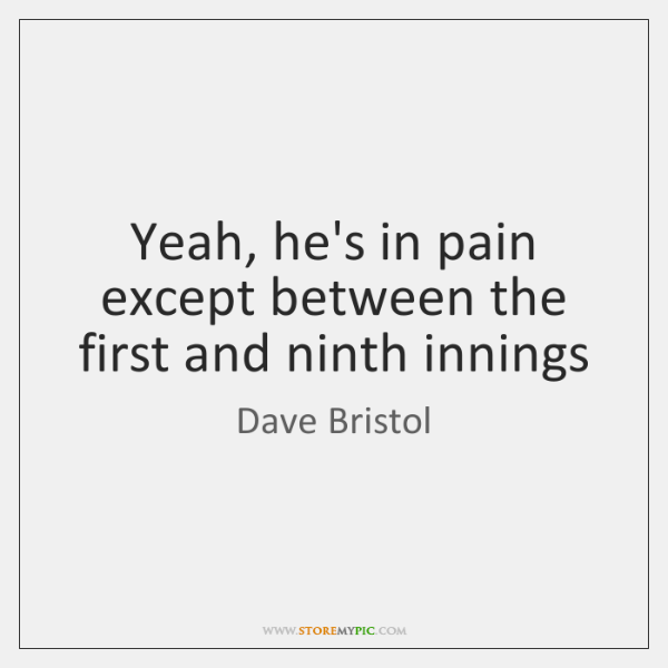 Yeah, he's in pain except between the first and ninth innings