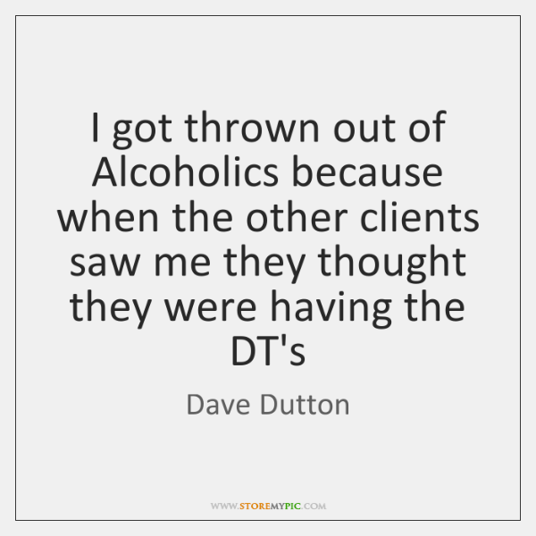 I got thrown out of Alcoholics because when the other clients saw ...