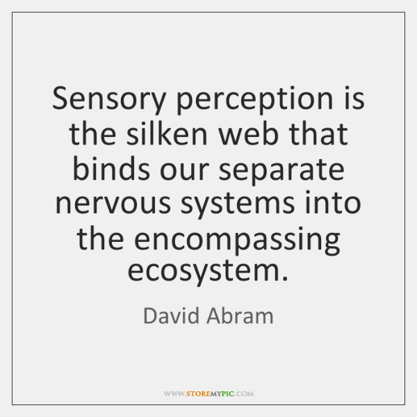 Sensory perception is the silken web that binds our separate nervous systems ...