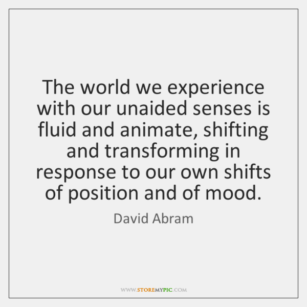 The world we experience with our unaided senses is fluid and animate, ...