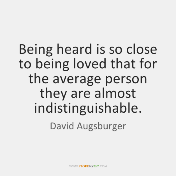 Being heard is so close to being loved that for the average ...