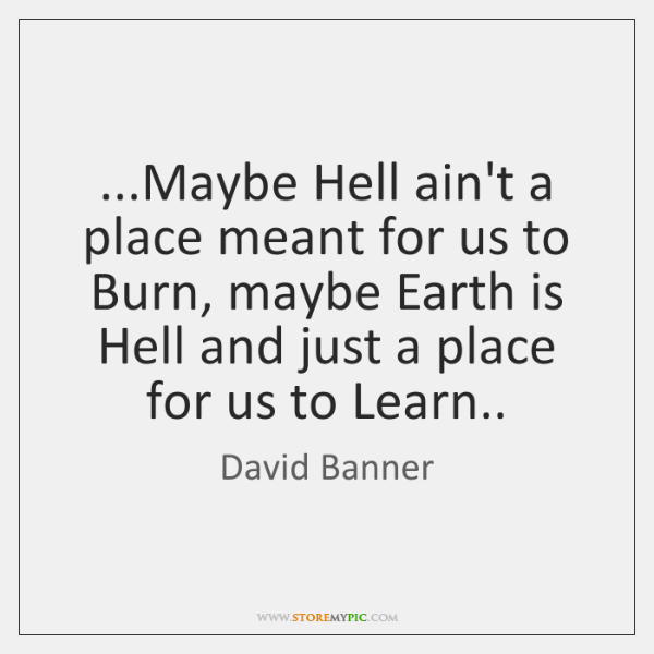 ...Maybe Hell ain't a place meant for us to Burn, maybe Earth ...
