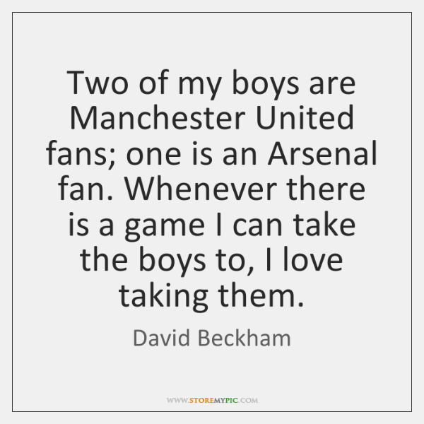 Two of my boys are Manchester United fans; one is an Arsenal ...