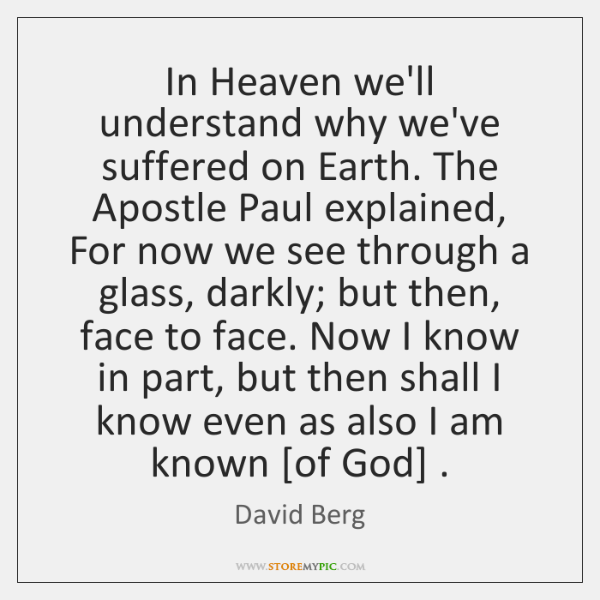 In Heaven we'll understand why we've suffered on Earth. The Apostle Paul ...