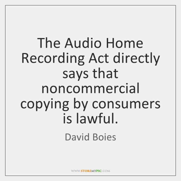 The Audio Home Recording Act directly says that noncommercial copying by consumers ...