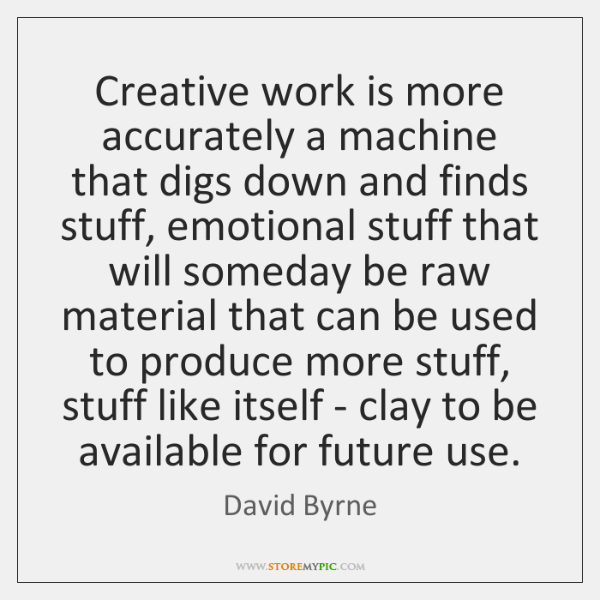 Creative work is more accurately a machine that digs down and finds ...