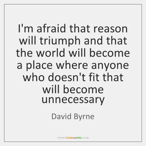 I'm afraid that reason will triumph and that the world will become ...