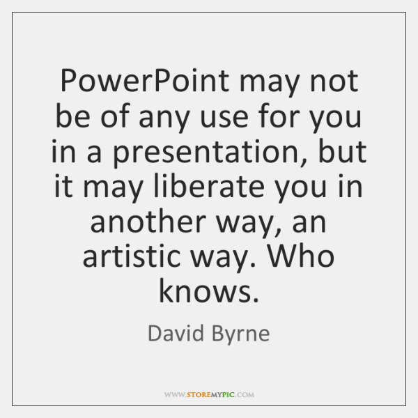 PowerPoint may not be of any use for you in a presentation, ...