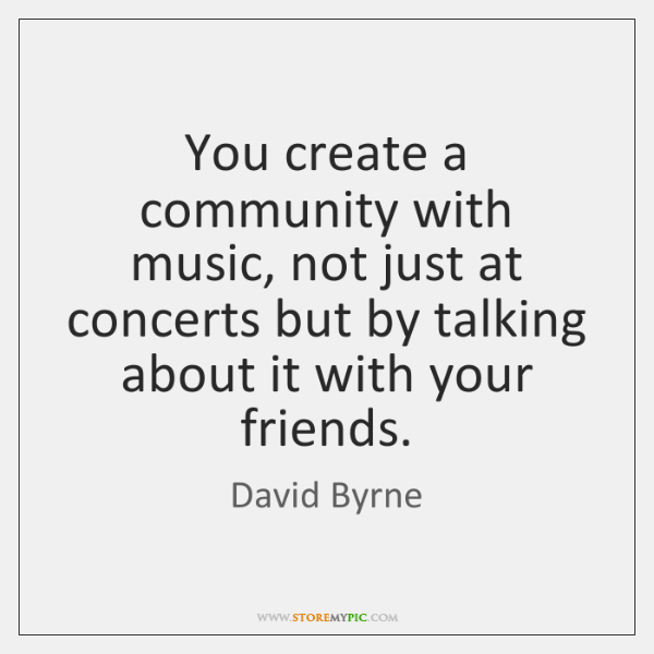 You create a community with music, not just at concerts but by ...