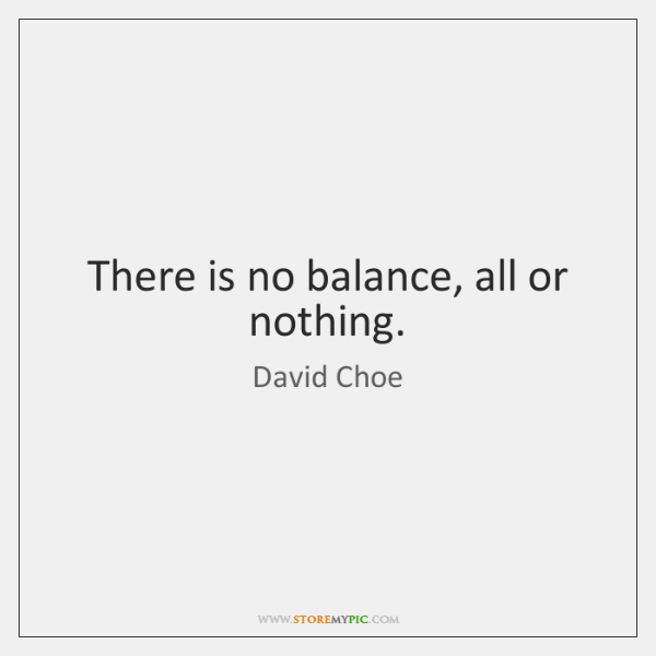 There is no balance, all or nothing.