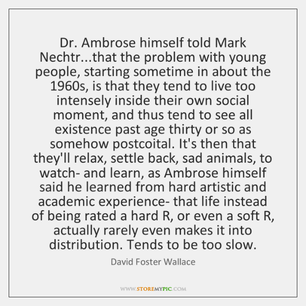 Dr. Ambrose himself told Mark Nechtr...that the problem with young people, ...
