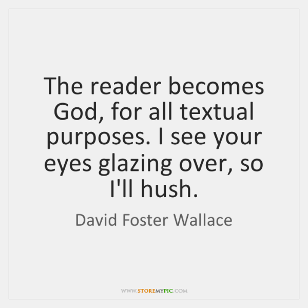 The reader becomes God, for all textual purposes. I see your eyes ...