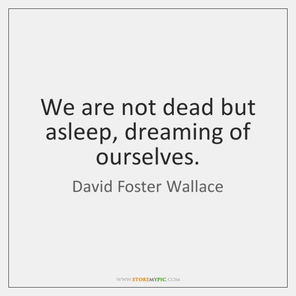 We are not dead but asleep, dreaming of ourselves.