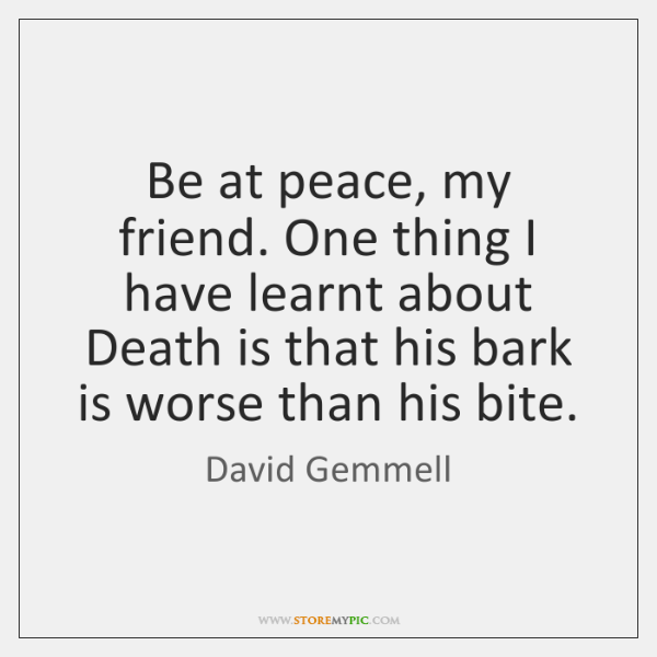 Be at peace, my friend. One thing I have learnt about Death ...