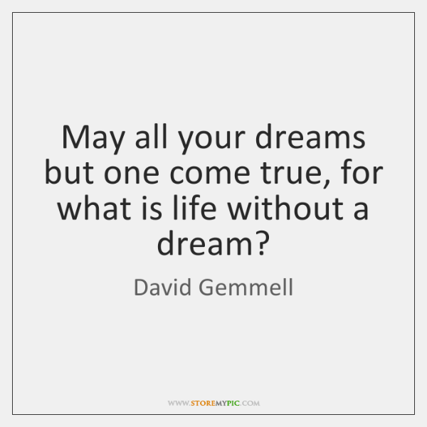 May all your dreams but one come true, for what is life ...