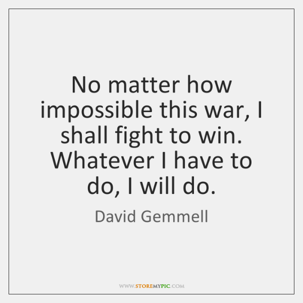 No matter how impossible this war, I shall fight to win. Whatever ...