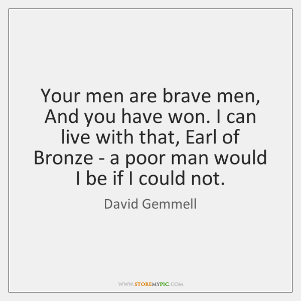 Your men are brave men, And you have won. I can live ...
