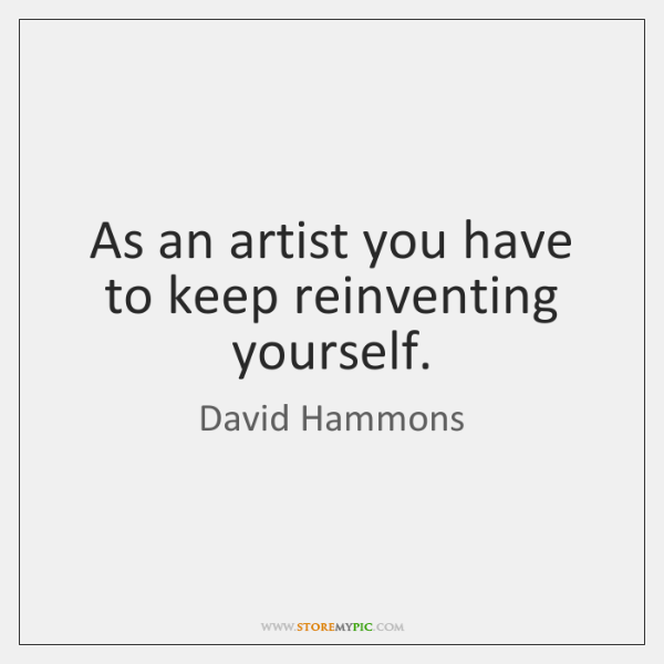 As an artist you have to keep reinventing yourself.