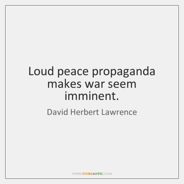 Loud peace propaganda makes war seem imminent.