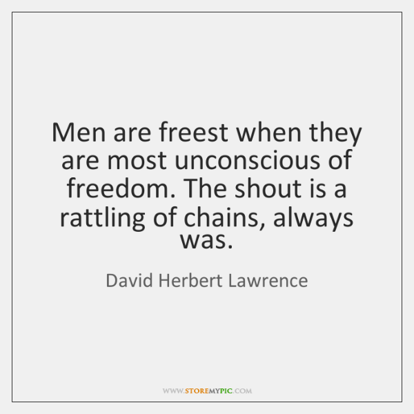Men are freest when they are most unconscious of freedom. The shout ...