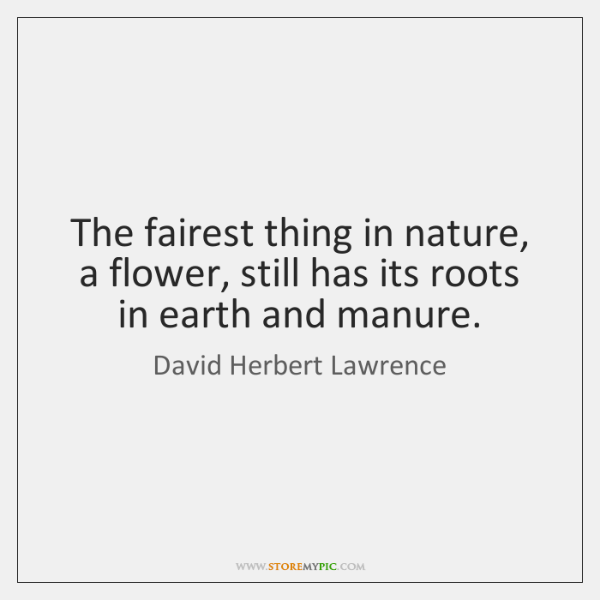 The fairest thing in nature, a flower, still has its roots in ...