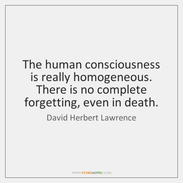 The human consciousness is really homogeneous. There is no complete forgetting, even ...