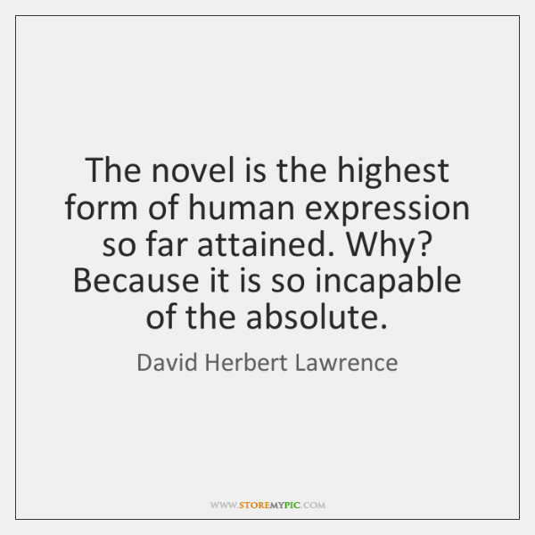 The novel is the highest form of human expression so far attained. ...