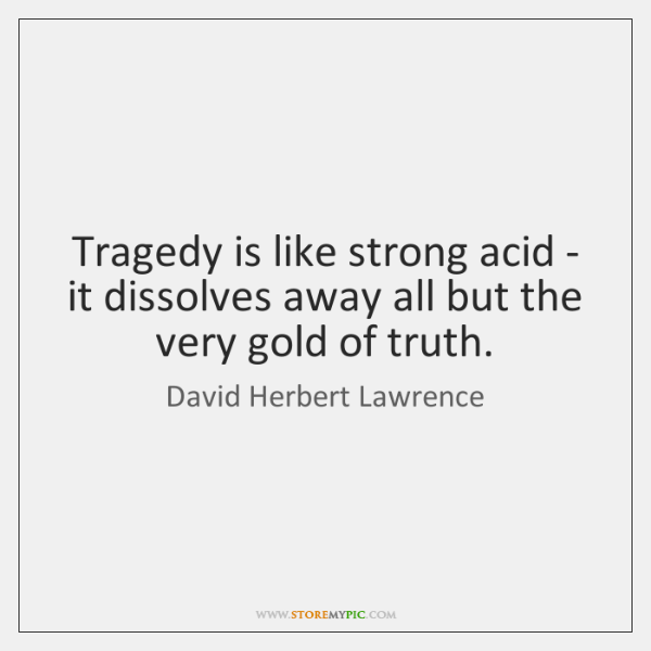 Tragedy is like strong acid - it dissolves away all but the ...