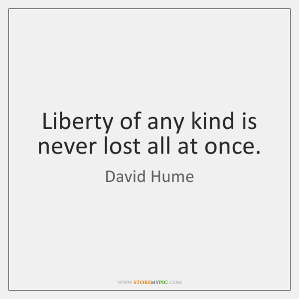 Liberty of any kind is never lost all at once.