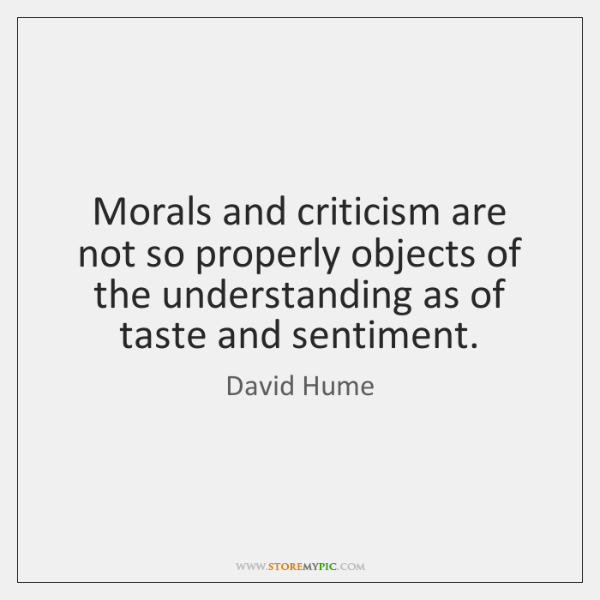Morals and criticism are not so properly objects of the understanding as ...