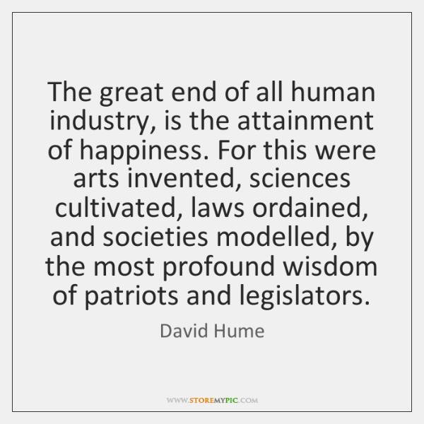 The great end of all human industry, is the attainment of happiness. ...