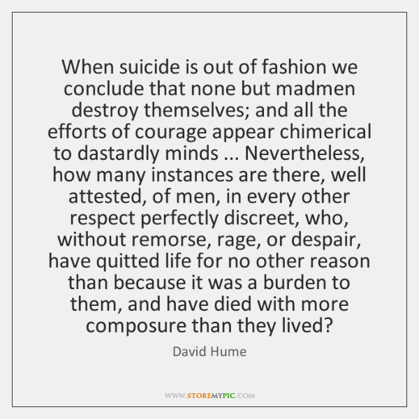When suicide is out of fashion we conclude that none but madmen ...