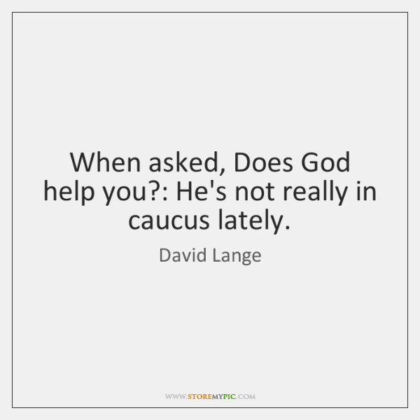 When asked, Does God help you?: He's not really in caucus lately.