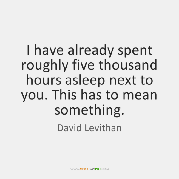 I have already spent roughly five thousand hours asleep next to you. ...