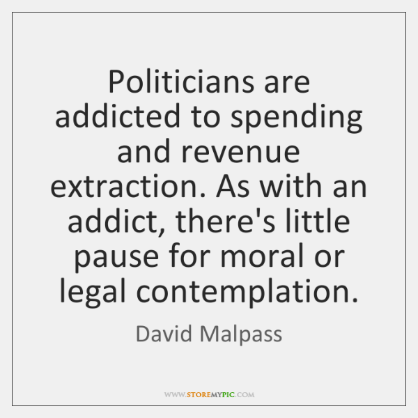 Politicians are addicted to spending and revenue extraction. As with an addict, ...