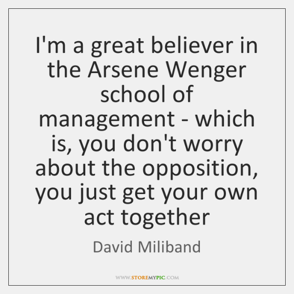 I'm a great believer in the Arsene Wenger school of management - ...