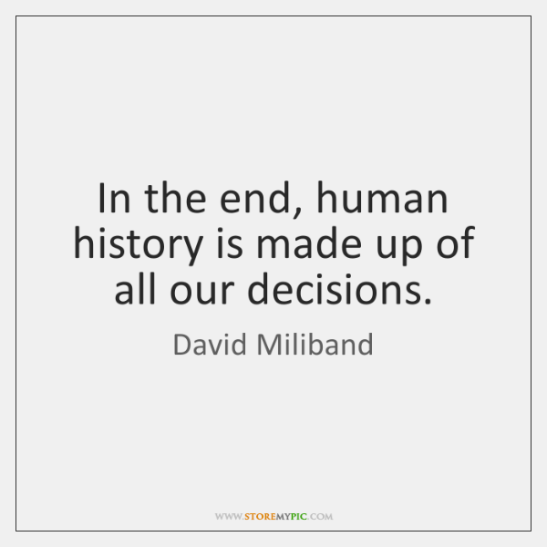 In the end, human history is made up of all our decisions.